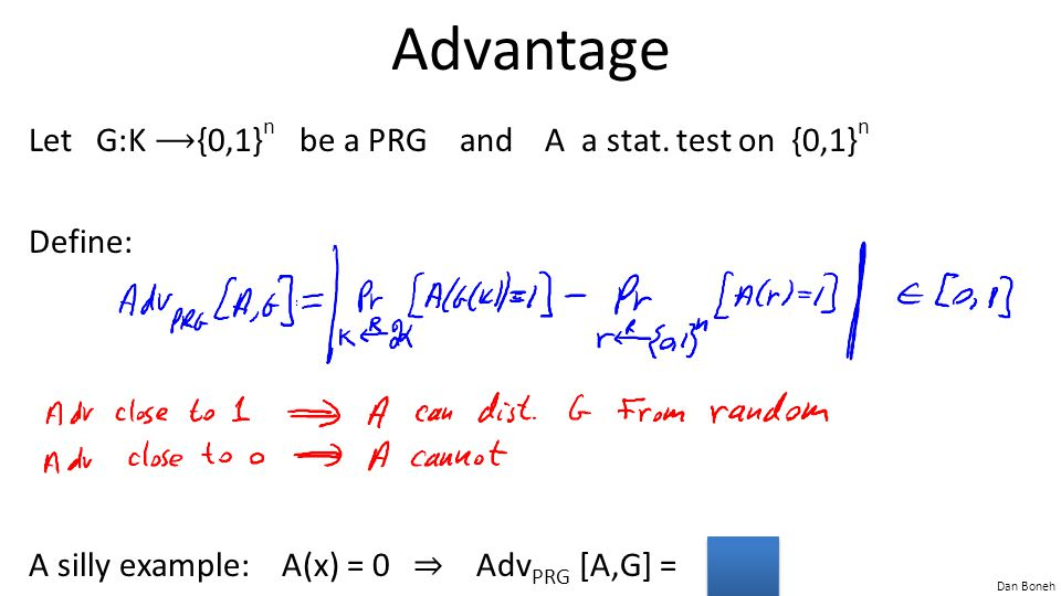 Advantage Let G:K ⟶{0,1}n be a PRG and A a stat. test on {0,1}n Define: A silly example: A(x) = 0 ⇒ AdvPRG [A,G] = 0